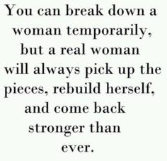 you can break down a woman temporarily, but a real woman will always pick up the pieces, rebuild herself, and come back stronger than ever.
