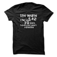 LIFE BEGINS AT 40 THE LAST 39 YEARS HAVE JUST BEEN A PRACTICE T Shirts, Hoodies. Get it now ==► https://www.sunfrog.com/Birth-Years/LIFE-BEGINS-AT-40-THE-LAST-39-YEARS-HAVE-JUST-BEEN-A-PRACTICE.html?41382