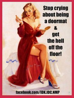 Stop crying about being a doormat & get off the hell off the floor!