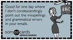 Office Coupon: Good for one day where I dont condescendingly point out the misspellings and grammatical errors in your emails.