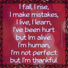 I fall, I rise, I make mistakes, I live, I learn, I've been hurt but Im alive. I'm human, I'm not perfect but I'm thankful.
