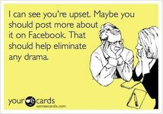 I can see you're upset. Maybe you should post more about it on Facebook. That should help eliminate any drama. [guilty]..Ha! Truth! Ever wonder why the 'drama queens' always say they are tired of the drama?? Really? Stop posting on facebook...that'll help....ALL OF US~~