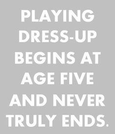 playing dress-up begins at age five and never truly ends :) - TRUE TRUE TRUE