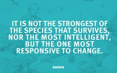 It is not the strongest of the species that survives, nor the most intelligent, but the one most responsive to change.  -Charles Darwin