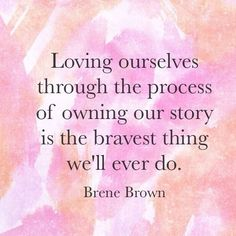 Loving ourselves through the process of owning our story is the bravest thing we'll ever do. - Brene Brown