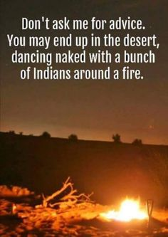 don't ask me for advice, you may end up in the desert, dancing naked with indians around a fire