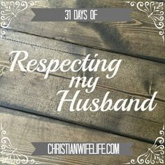 THIS CAN APPLY TO DATING IN A SERIOUS RELATIONSHIP ALSO :) The Christian Wife Life: 31 Days of Respecting my Husband