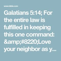 """Galatians 5:14; For the entire law is fulfilled in keeping this one command: """"Love your neighbor as yourself.""""# Lev. 19:18"""
