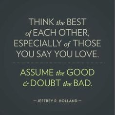 Think the best of each other. Assume the good and doubt the bad. / Jeffrey R. Holland