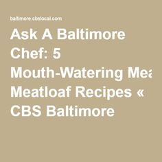 Ask A Baltimore Chef: 5 Mouth-Watering Meatloaf Recipes « CBS Baltimore