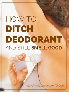 How To Ditch Deodorant And Still Smell Good | healthylivinghowto.com