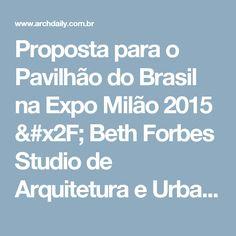 Proposta para o Pavilhão do Brasil na Expo Milão 2015 / Beth Forbes Studio de Arquitetura e Urbanismo   | ArchDaily Brasil
