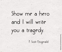 """Show me a hero and I will write you a tragedy."" ~F. Scott Fitzgerald"