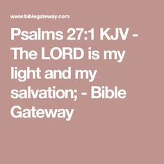 Psalms 27:1 KJV - The LORD is my light and my salvation; - Bible Gateway