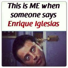 Lol yes! Enrique Iglesias.