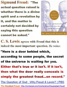 """C. S. Lewis agrees with Freud that this is indeed the most important question. He writes: """"Here is a door behind which, according to some people, the secret of the universe is waiting for you. Either that's true or it isn't. If it isn't, then what the door really conceals is simply the greatest fraud...on record."""" The Question of God . Why Freud & Lewis? 