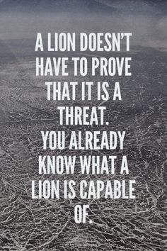 A lion doesn't have to prove that it is a threat. You already know what a lion is capable of. | Laura made this with Spoken.ly