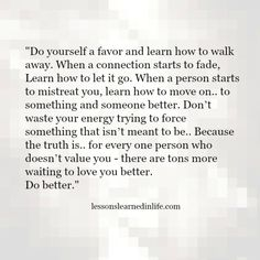 Lessons Learned in LifeDo yourself a favor. - Lessons Learned in Life Great Quotes, Quotes To Live By, Me Quotes, Motivational Quotes, Inspirational Quotes, Do Better Quotes, Walk Away Quotes, Better Yourself Quotes, Let People Go Quotes