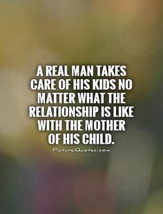 A Real man takes care of his kids no matter what the relationship is like with the mother of his child. #PictureQuotes