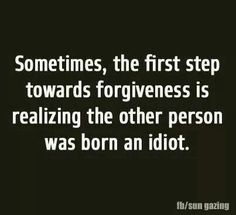Sometimes, the first step toward forgiveness is realizing the other person was born an idiot.