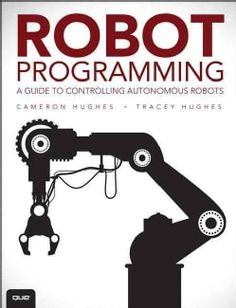 Robot Programming: A Guide to Controlling Autonomous Robots - Cameron Hughes, Tracey Hughes Engineering Technology, Electronic Engineering, Mechanical Engineering, Electrical Engineering, Science And Technology, Robotics Projects, Arduino Projects, Electronics Projects, Data Science