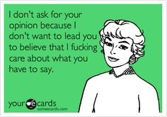 I don't ask for your opinion because I don't want to lead you to believe that I fucking care about what you have to say.