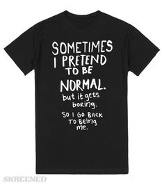 Sometimes I pretend to be normal but it gets boring so I go back to being me. Be you and be original! #boring