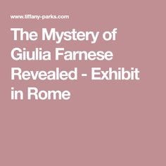 The Mystery of Giulia Farnese Revealed - Exhibit in Rome
