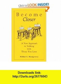 Become Closer A New Approach For Talking With Those You Love (9780964112452) William Montgomery , ISBN-10: 0964112450  , ISBN-13: 978-0964112452 ,  , tutorials , pdf , ebook , torrent , downloads , rapidshare , filesonic , hotfile , megaupload , fileserve