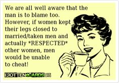 We are all well aware that the   man is to blame too.   However, if women kept   their legs && HEARTS closed to married/taken men and   actually *RESPECTED*   other women, men   would be unable   to cheat!