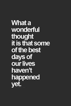 """""""What a wonderful thought it is that some of the best days of our lives haven't happened yet."""" #life-quotes #quotes #lifequotes #positive-quotes  For more quotes, follow us on Pinterest: www.pinterest.com/yourtango"""
