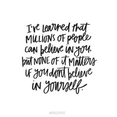 I've learned that millions of people can believe in you, but non of it matters…
