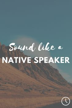 Learn how to sound like a native speaker when speaking a foreign language.