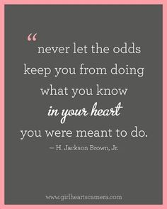 Never let the odds keep you from doing what you know in your heart you were meant to do. —H. Jackson Brown, Jr.