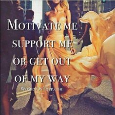 motivate me. support me. or get out of my way