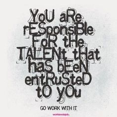 You are responsible for the talent that has been entrusted to you.