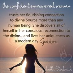 The confident empowered woman trusts her flourishing connection to divine source more than any human being. She discovers all of herself in her conscious reconnection to the divine... and lives her uniqueness as a modern day goddess.