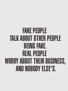Fake People Quotes And Fake Friends Sayings - Page 2 of 7 Fake people talk about other people being fake. Real people worry about their business, and nobody else's. True Quotes, Words Quotes, Great Quotes, Quotes To Live By, Motivational Quotes, Funny Quotes, Inspirational Quotes, Sayings, Wisdom Quotes
