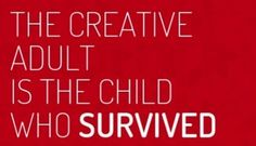 """""""The creative adult is the child who survived."""""""