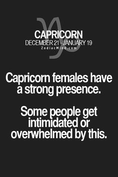 .Capricorn females have a strong presence.  Some people get intimidated or overwhelmed by this.