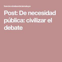 Post: De necesidad pública: civilizar el debate