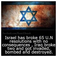 Israel has broke 65 UN resolutions with no consequences, Iraq broke two and got invaded, bombed and destroyed