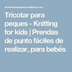 Tricotar para peques - Knitting for kids   Prendas de punto fáciles de realizar, para bebés