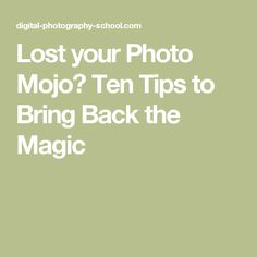 Lost your Photo Mojo? Ten Tips to Bring Back the Magic