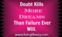 Absolutely so true. Never doubt yourself, it will hold you back!     Looking for new adventures, hopes and dreams for the new year then think about working from home and getting paid to drink and promote healthy coffee etc... It's worth a look - http://www.livinglifeezy.com/contact/