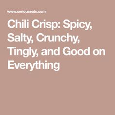 Chili Crisp: Spicy, Salty, Crunchy, Tingly, and Good on Everything