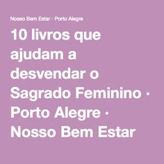 10 livros que ajudam a desvendar o Sagrado Feminino · Porto Alegre · Nosso Bem Estar