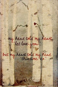 """6/13/13 - Ummm perfectly fitting... """"Oh the warmth in your eyes swept me into your arms. Was it love or fear of the cold that led us through the night? For every kiss your beauty trumped my doubt...And my head told my heart """"Let love grow""""...But my heart told my head """"This time NO.""""  Mumford and Sons --- Winter Winds lyrics"""