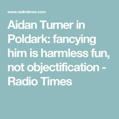 Aidan Turner in Poldark: fancying him is harmless fun, not objectification - Radio Times