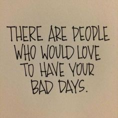 There are people who would love to have your bad days.